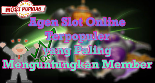 Agen Slot Online Terpopuler yang Paling Menguntungkan Member
