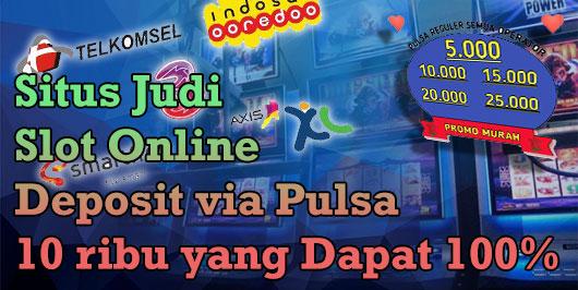 Situs Judi Slot Online Deposit Via Pulsa 10 Ribu Yang Dapat 100