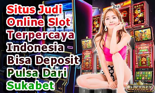 Situs-Judi-Online-Slot-Terpercaya-Indonesia-Bisa-Deposit-Pulsa-Dari-Sukabet